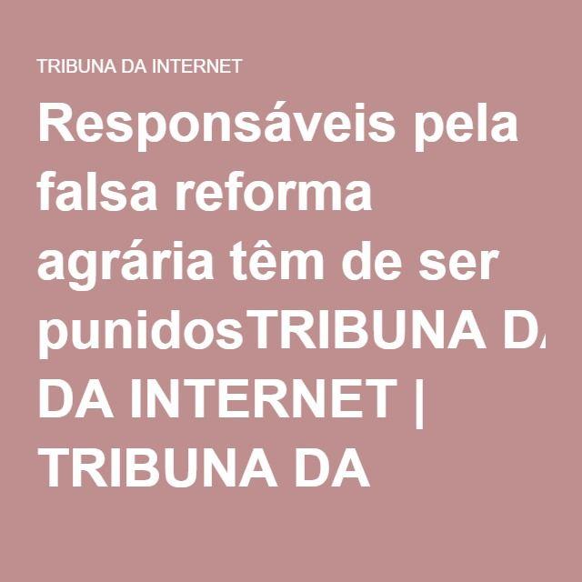 Responsáveis pela falsa reforma agrária têm de ser punidosTRIBUNA DA INTERNET | TRIBUNA DA INTERNET