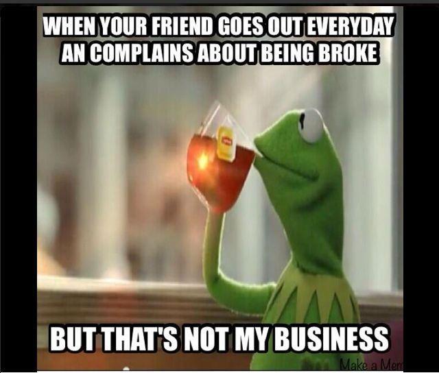 Image result for kermit the frog meme friend complaining she is broke