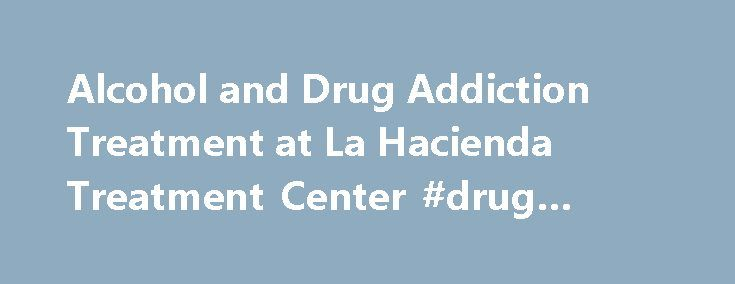 Alcohol and Drug Addiction Treatment at La Hacienda Treatment Center #drug #rehap http://namibia.remmont.com/alcohol-and-drug-addiction-treatment-at-la-hacienda-treatment-center-drug-rehap/  # 1-800-749-6160 View images of our beautiful 40 acre campus located in the Texas Hill Country. View Welcome to La Hacienda Treatment Center La Hacienda is dedicated to serving the needs of alcohol and chemically dependent individuals and their families. With over 40 years as a highly reputable treatment…