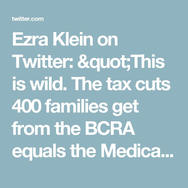 """Ezra Klein on Twitter: """"This is wild. The tax cuts 400 families get from the BCRA equals the Medicaid expansion for 700,000+ people. https://t.co/dH3Divb0Tz"""""""
