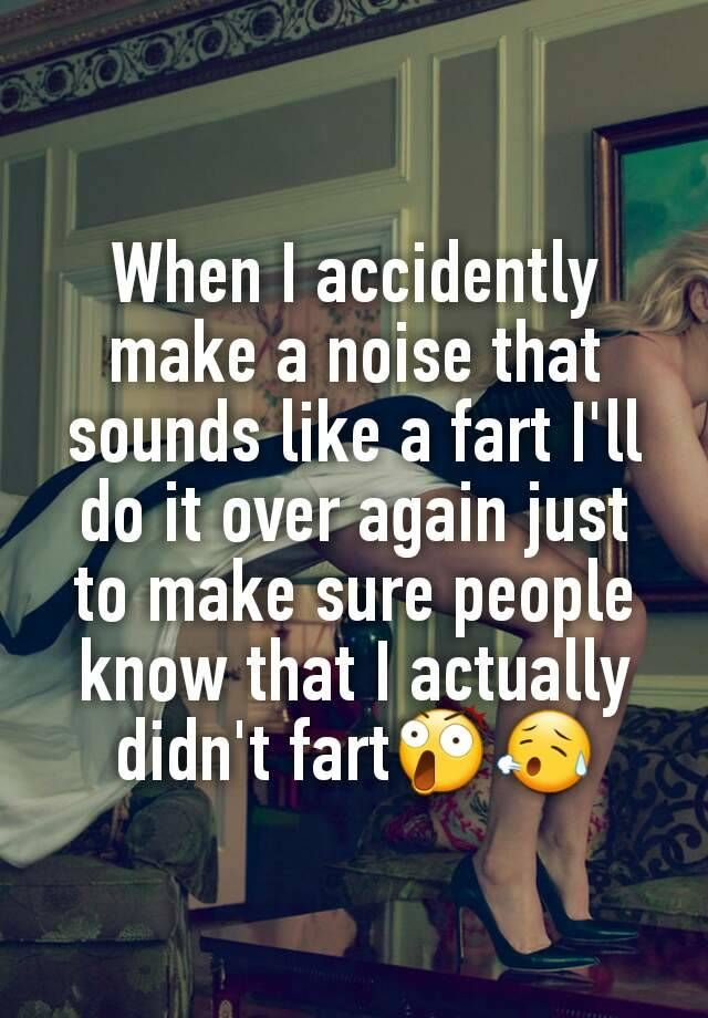 """""""When I accidently make a noise that sounds like a fart I'll do it over again just to make sure people know that I actually didn't fart"""""""