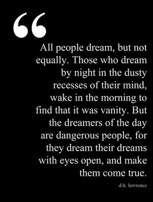 """All people dream, but not equally. Those who dream by night in the dusty recesses of their mind, wake in the morning to find that it was vanity. But the dreamers of the day are dangerous people, for they dream their dreams with eyes wide open, and make them come true."" -D.H. Lawrence"