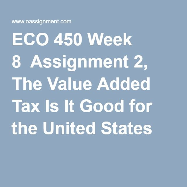 ECO 450 Week 8  Assignment 2, The Value Added Tax Is It Good for the United States
