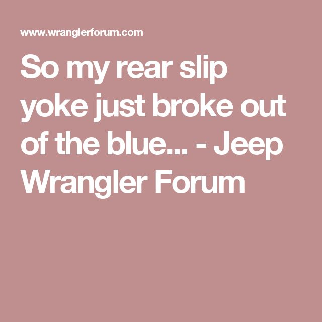 So my rear slip yoke just broke out of the blue... - Jeep Wrangler Forum