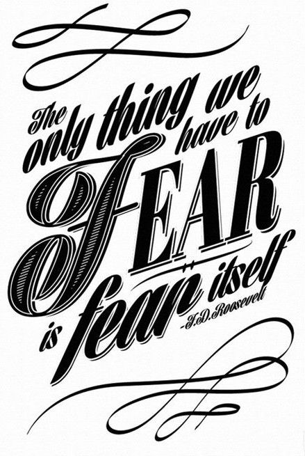 The only thing we have to fear is fear itself. - President Franklin Delano Roosevelt