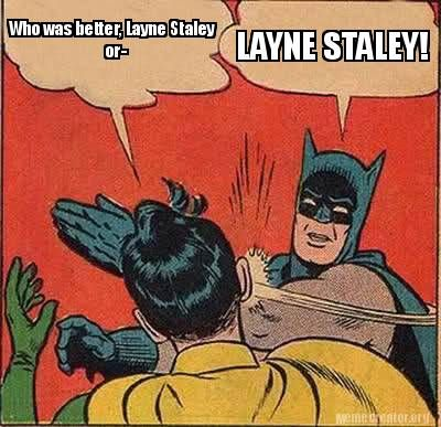 Meme Creator - Who was better, Layne Staley or- LAYNE STALEY! Meme Generator at MemeCreator.org!