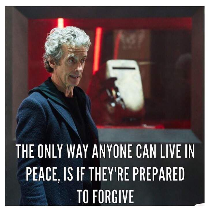 ''The only way anyone is willing to live in peace, is if they're prepared to forgive.'' -- The 12th Doctor's Anti-war Speech (Doctor Who.S09E08 - ''The Zygon Inversion'') (Doctor Who - BBC Series) source: Doctor Who - Amino: ''This is a copy of the Doctor Who War Speech: Spoiler if you have not watched Doctor Who.S09E08 - 'The Zygon Inversion' '' link: http://www.aminoapps.com/web/x17/blog/72e878e2-f50a-491e-a69f-251da242622d