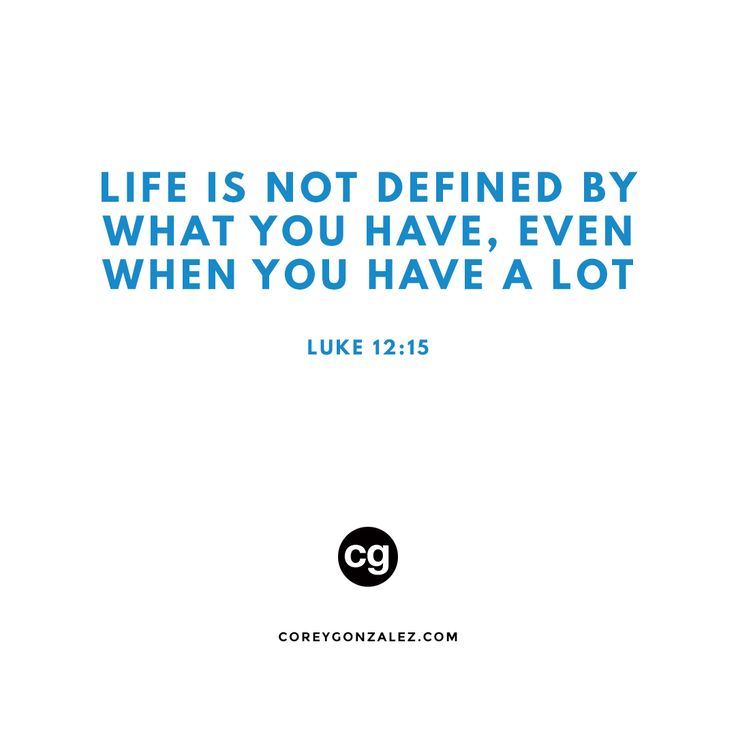 Life is not defined by what you have, even when you have a lot. Luke 12:15