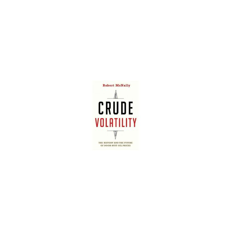 Crude Volatility : The History and the Future of Boom-Bust Oil Prices (Hardcover) (Robert McNally)