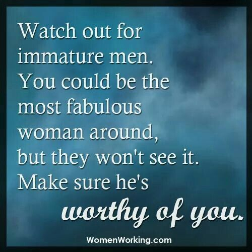 Watch out for immature men.