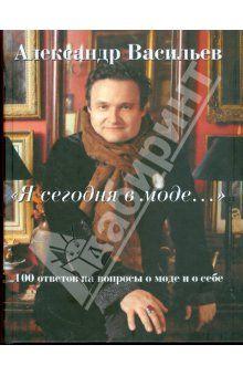 Александр Васильев - Я сегодня в моде... 100 ответов о моде и о себе обложка книги