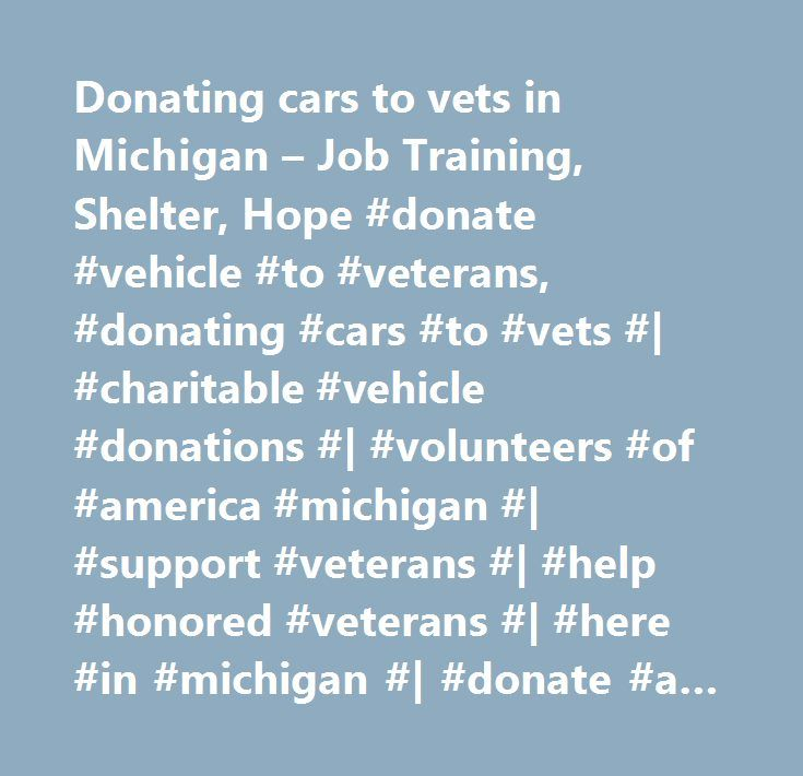 Donating cars to vets in Michigan – Job Training, Shelter, Hope #donate #vehicle #to #veterans, #donating #cars #to #vets #| #charitable #vehicle #donations #| #volunteers #of #america #michigan #| #support #veterans #| #help #honored #veterans #| #here #in #michigan #| #donate #a #car #| #help #veterans #| #programs #right #here #in #michigan…