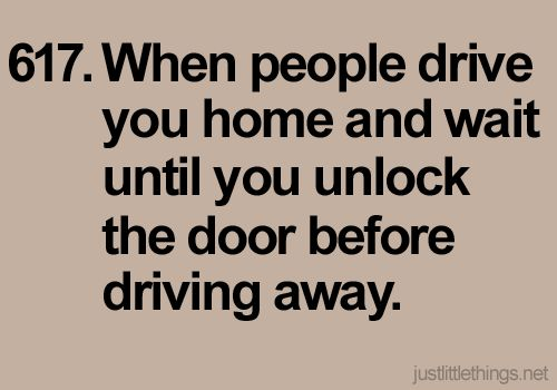 When people drive you home and wait until you unlock the door before driving away.