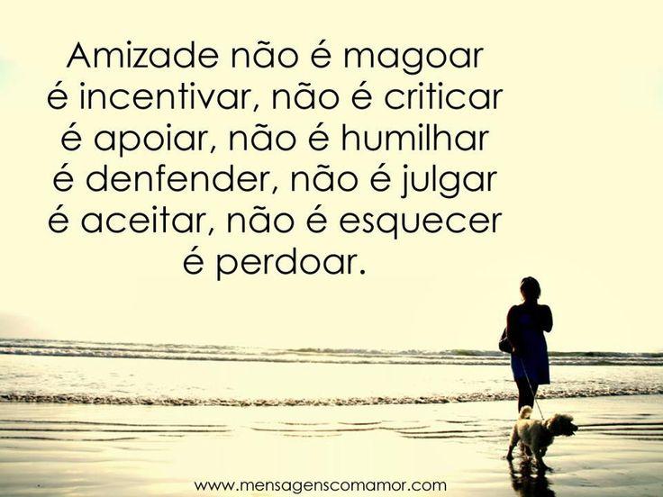 Amizade não é magoar é incentivar, não é criticar é apoiar, não é humilhar é defender, não é julgar é aceitar, não é esquecer é perdoar.