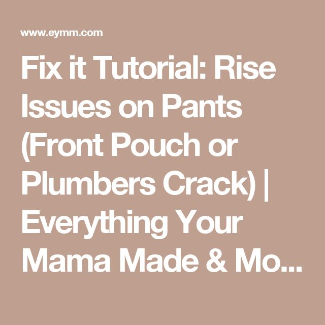 Fix it Tutorial: Rise Issues on Pants (Front Pouch or Plumbers Crack) | Everything Your Mama Made & More