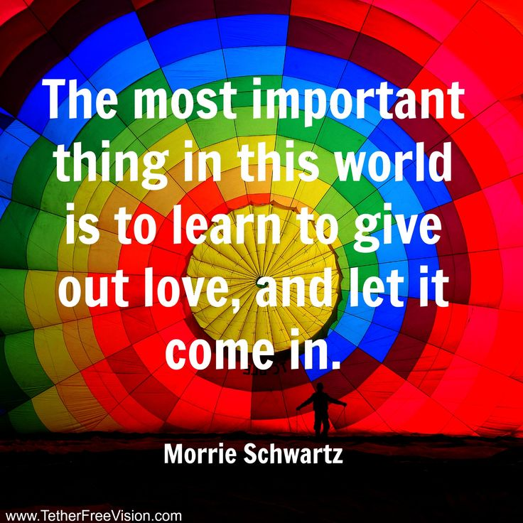 The most important thing in this world is to learn to give out love, and let it come in. -Morrie Schwartz