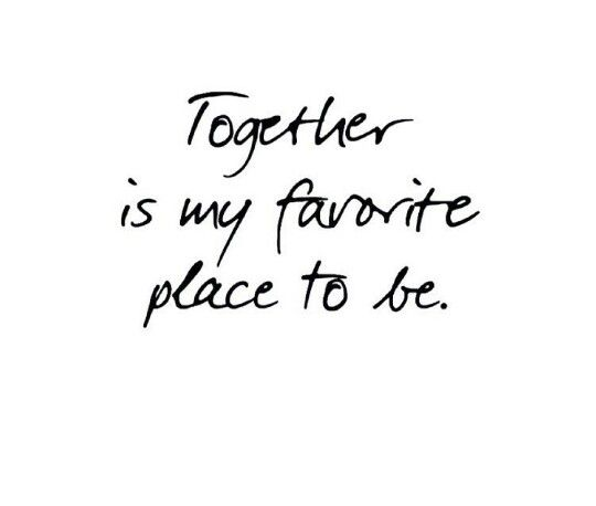 Together is my favorite place to be