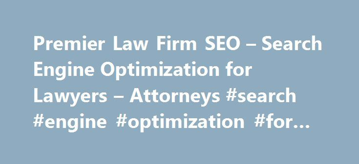Premier Law Firm SEO – Search Engine Optimization for Lawyers – Attorneys #search #engine #optimization #for #lawyers http://gambia.remmont.com/premier-law-firm-seo-search-engine-optimization-for-lawyers-attorneys-search-engine-optimization-for-lawyers/  # The truth about SEO for law firms The number of lawyers is on a constant rise. Being a lawyer has always been an attractive job, but today with tv shows like Suits or White Collar more and more young people want to go to Ivy League…