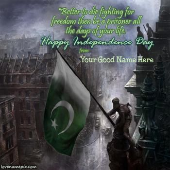 """Write your good name on Beautiful 14th August Pakistan Happy Independence day Quotes image for facebook dps. Beautiful picture in which a man is holding the pakistan green white Moon and star flag on the roof during war picture is specially designed to expressing your feelings through for Pakistan. These greetings name cards with awesome independence day quotes """" Better to die fighting for freedom then be a prisoner all the days of your life. """" picture for you to write your name alphabets…"""