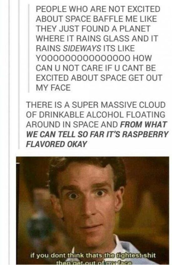 37 Of The Funniest Things Ever Shared On Tumblr<~~PLEASE EXCUSE THE LANGUAGE BUT SPACE ALCOHOL AND GLASS RAIN