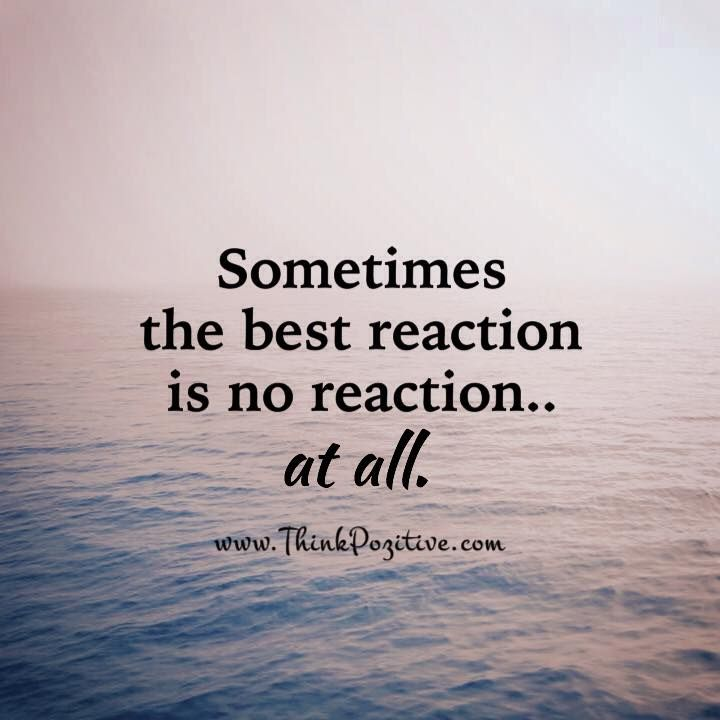 Sometimes the best reaction is no reaction at all...