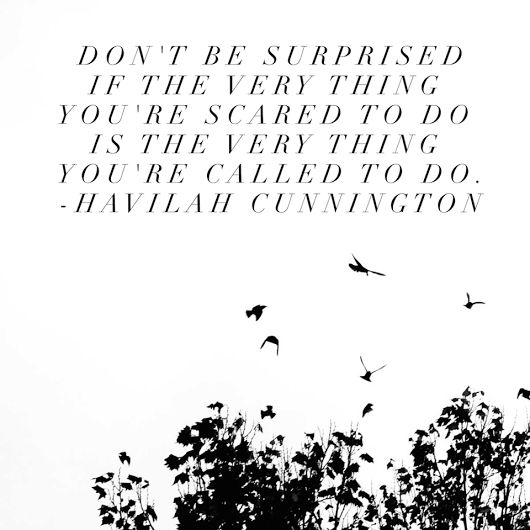 """Don't be surprised if the very thing you're scared to do is the very thing you're called to do."" -Havilah Cunnington"