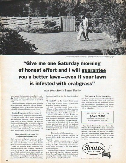 "Description: 1962 SCOTTS LAWN CARE vintage magazine advertisement ""one Saturday morning"" -- ""Give me one Saturday morning of honest effort and I will guarantee you a better lawn -- even if your lawn is infested with crabgrass"" says your Scotts Lawn Dealer ... Scotts ... First In Lawns -- Size: The dimensions of the full-page advertisement are approximately 10.5 inches x 13.5 inches (26.75 cm x 34.25 cm). Condition: This original vintage full-page advertisement is in Excellent Condition…"