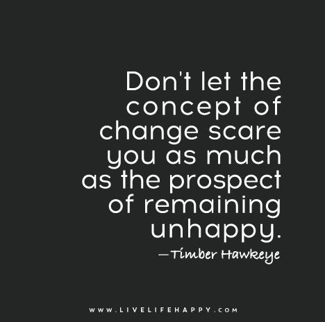 Don't let the concept of change scare you as much as the prospect of remaining unhappy. — Timber Hawkeye