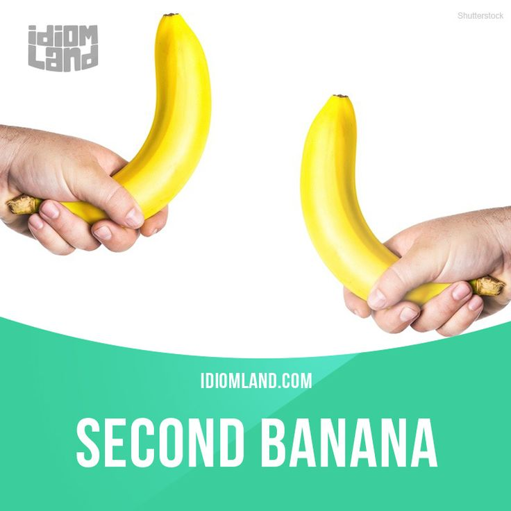 """""""Second banana"""" is a person who is less important than his or her partner. Example: I am the president of the company, and my second banana is my vice-president."""