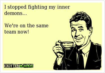 I stopped fighting my inner  demons...     We're on the same  team now!