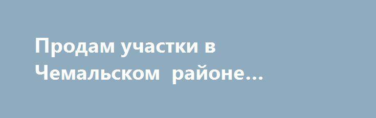 Продам участки в Чемальском районе «Барнаул RU» http://www.pogruzimvse.ru/doska22/?adv_id=1543 Земельные участки расположены в Республике Алтай, Чемальского района, напротив с.Элекмонар, поселок Рублевка. Все участки по 10 соток, на каждый участок имеется индивидуальное свидетельство, все объекты регистрируются в Росреестре. На территории Рублевки имеется: искусственное озеро, аквапарк, ресторан, взлетно-посадочная полоса, палаточный городок, сцена для проведения фестивалей, построена…