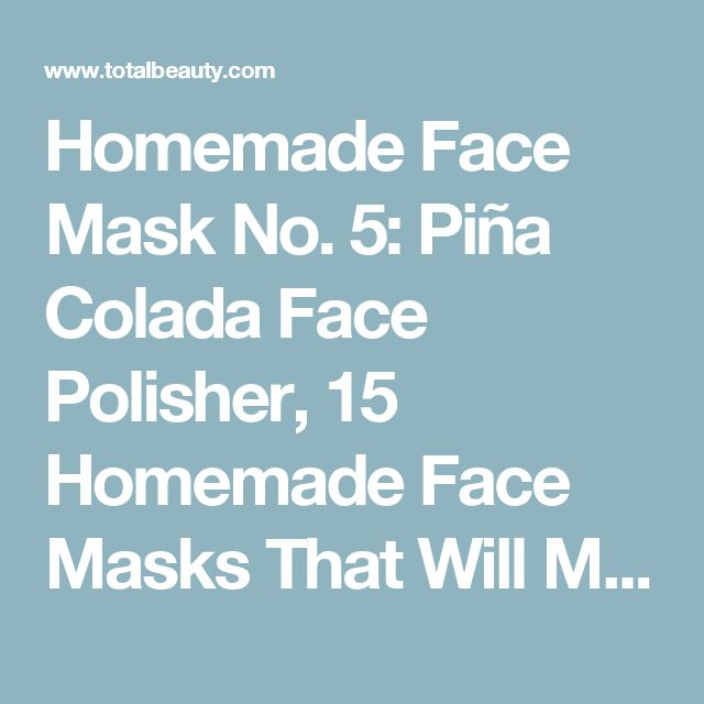 Homemade Face Mask No. 5: Piña Colada Face Polisher, 15 Homemade Face Masks That Will Make You Glow - (Page 12)