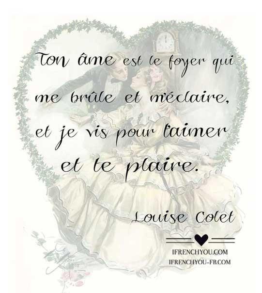 Ton âme est le foyer qui me brûle et m'éclaire, et je vis pour t'aimer et te plaire-Your soul is a fire which burns me and lightens me, and I live to love you and to please you-Louise Colet.