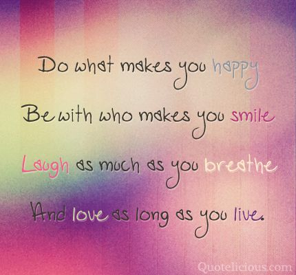 Do what makes you happy. Be with who makes you smile. Laugh as much as you breathe and love as long as you live. #lifequotes
