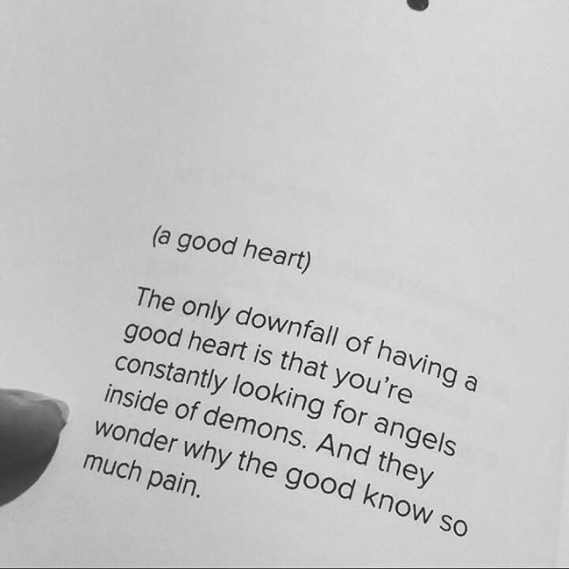 (a good heart) The only downfall of having a good heart is that you're constantly looking for angels inside of demons. And they wonder why the good know so much pain.