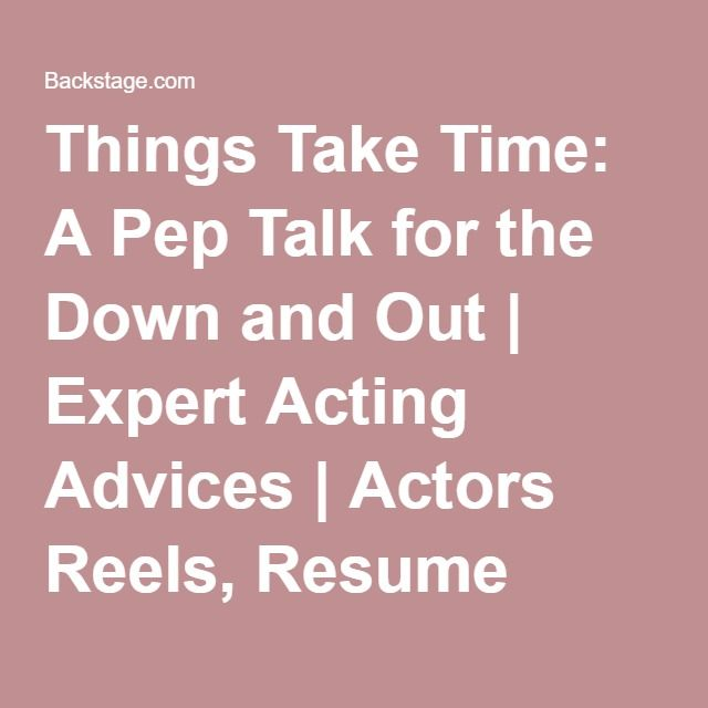 Things Take Time: A Pep Talk for the Down and Out | Expert Acting Advices | Actors Reels, Resume Building & Insider Tips | Backstage | Backstage
