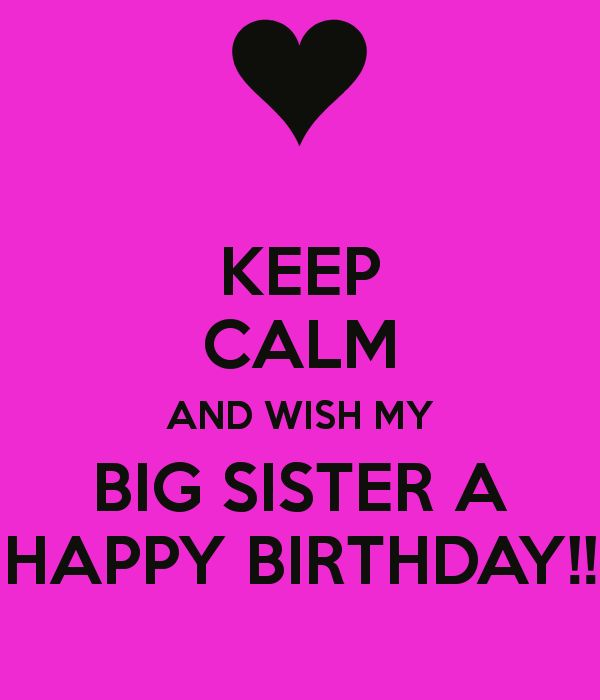 KEEP CALM AND WISH MY BIG SISTER A HAPPY BIRTHDAY!! - KEEP CALM AND CARRY ON Image Generator - brought to you by the Ministry of Information