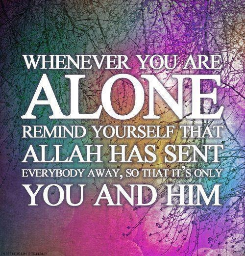 When you are alone remember Allah has sent everyone away so that it's just you and Him.