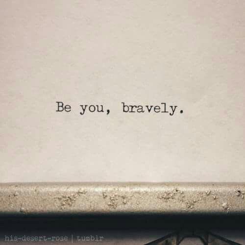 """""""Be you, bravely."""" #beyou #bebrave #bravery"""