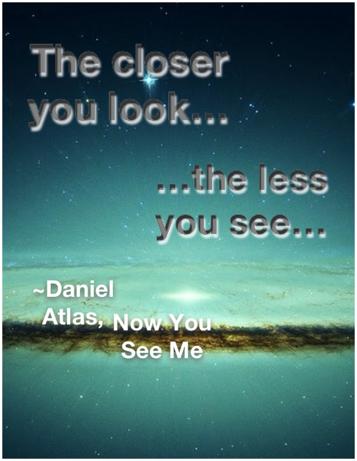The closer you look, the less you see. ~Daniel Atlas (Now ...