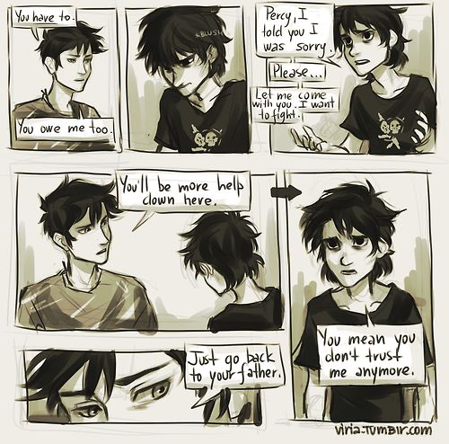 'You mean you don't trust me anymore, ' he said miserably. I didn't answer. (c) The Last Olympian It's a well known fact every single Percy-Nico interaction in all the previous books becomes like 100 times more painful since the House of Hades. And apparently I found this scene bookmarked. I need to be stopped.(ಥ_ಥ)