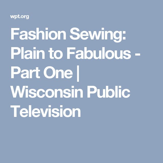 Fashion Sewing: Plain to Fabulous - Part One | Wisconsin Public Television