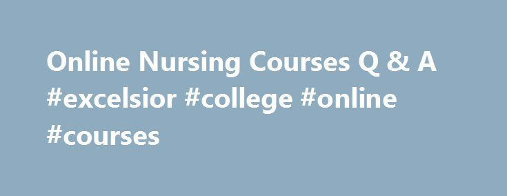 Online Nursing Courses Q & A #excelsior #college #online #courses http://baltimore.remmont.com/online-nursing-courses-q-a-excelsior-college-online-courses/  # Online Nursing Courses Q & A Is there a difference between Excelsior s online nursing theory courses and its nursing theory examinations? Our courses and examinations cover the exact same content and have the same expected student outcomes. The difference is in the how students learn the material. The exam or assessment-based path…