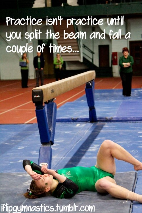 Practice isn't practice until you split the beam and fall a couple times...