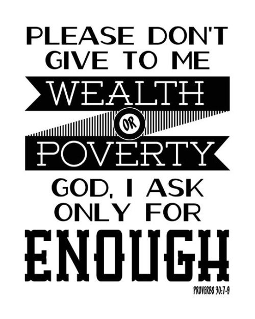 """Proverbs 30:7-9 (HCSB) -  Two things I ask of You; don't deny them to me before I die: Keep falsehood and deceitful words far from me. Give me neither poverty nor wealth; feed me with the food I need. Otherwise, I might have too much and deny You, saying, """"Who is the Lord?"""" or I might have nothing and steal, profaning the name of my God."""