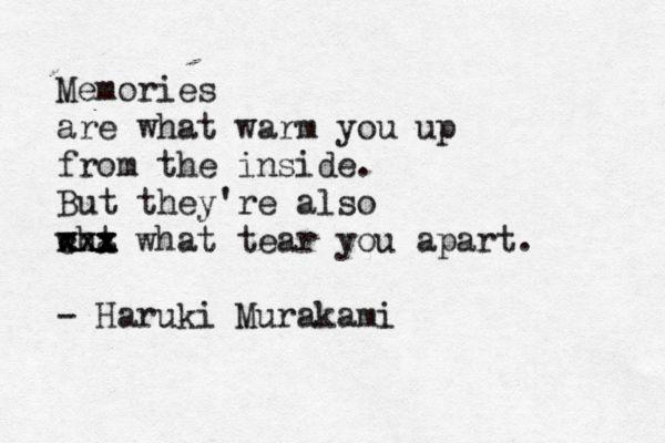 """Memories ... warm you up inside but also tear you apart"" -Haruki Murakami"