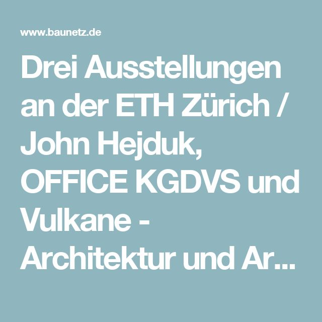 Drei Ausstellungen an der ETH Zürich / John Hejduk, OFFICE KGDVS und Vulkane - Architektur und Architekten - News / Meldungen / Nachrichten - BauNetz.de
