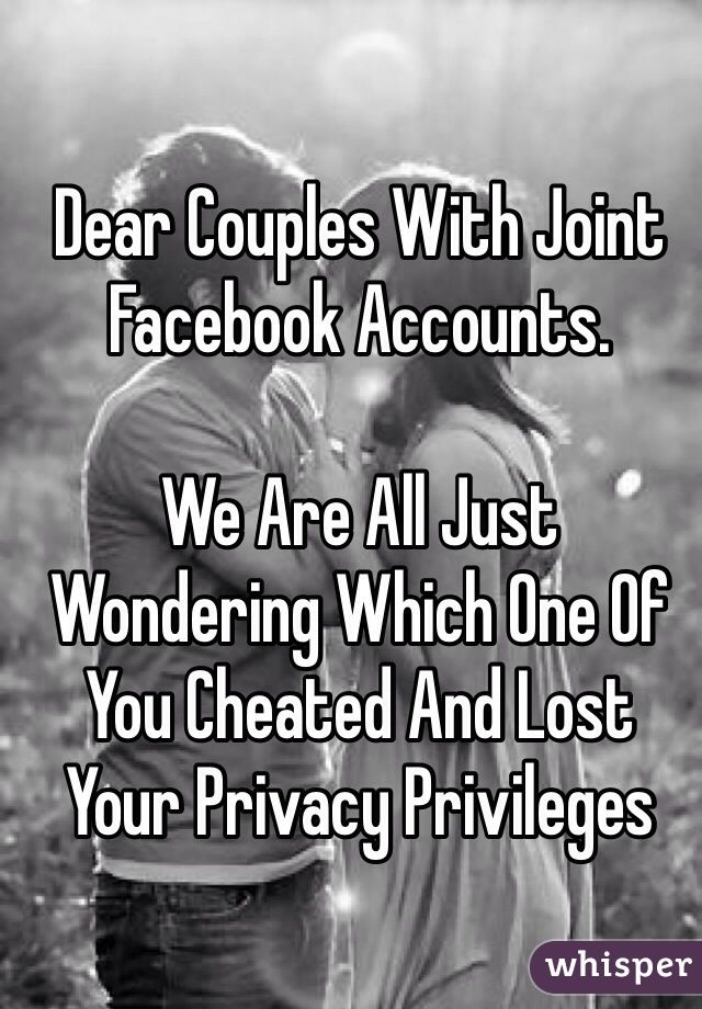 Dear Couples With Joint Facebook Accounts. We Are All Just Wondering Which One Of You Cheated And Lost Your Privacy Privileges