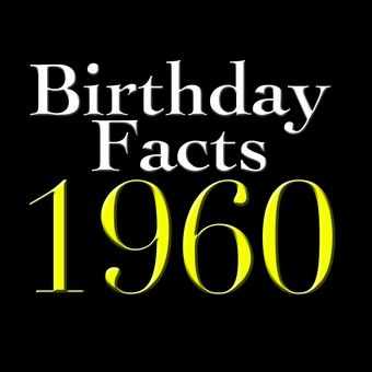 Birthday Facts - Born in 1960***Research for possible future project.