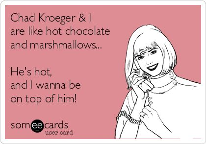 Another one I saw about Luke Bryan, so I had to make Chad one...Chad Kroeger & I are like hot chocolate and marshmallows... He's hot, and I wanna be on top of him! Nickelback ecards and memes.